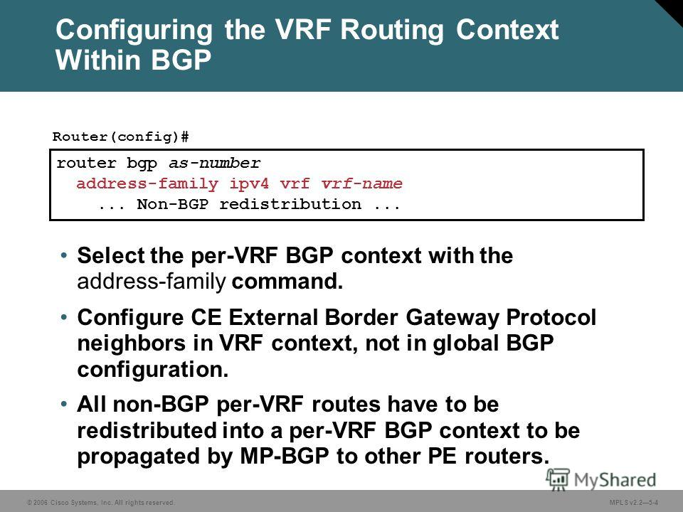 © 2006 Cisco Systems, Inc. All rights reserved. MPLS v2.25-4 router bgp as-number address-family ipv4 vrf vrf-name... Non-BGP redistribution... Router(config)# Select the per-VRF BGP context with the address-family command. Configure CE External Bord