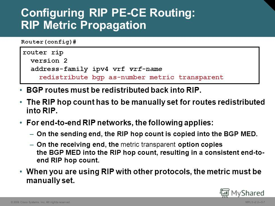 © 2006 Cisco Systems, Inc. All rights reserved. MPLS v2.25-7 router rip version 2 address-family ipv4 vrf vrf-name redistribute bgp as-number metric transparent Router(config)# Configuring RIP PE-CE Routing: RIP Metric Propagation BGP routes must be