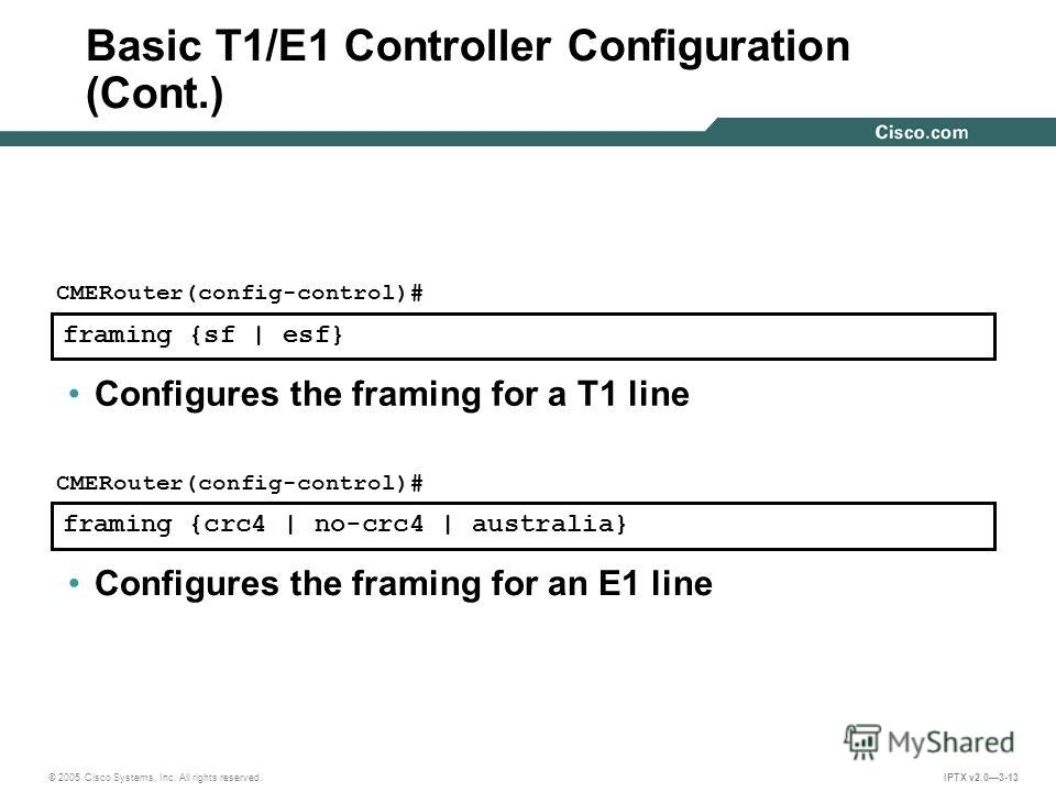 © 2005 Cisco Systems, Inc. All rights reserved. IPTX v2.03-13 framing {sf | esf} CMERouter(config-control)# Configures the framing for a T1 line framing {crc4 | no-crc4 | australia} CMERouter(config-control)# Configures the framing for an E1 line Bas