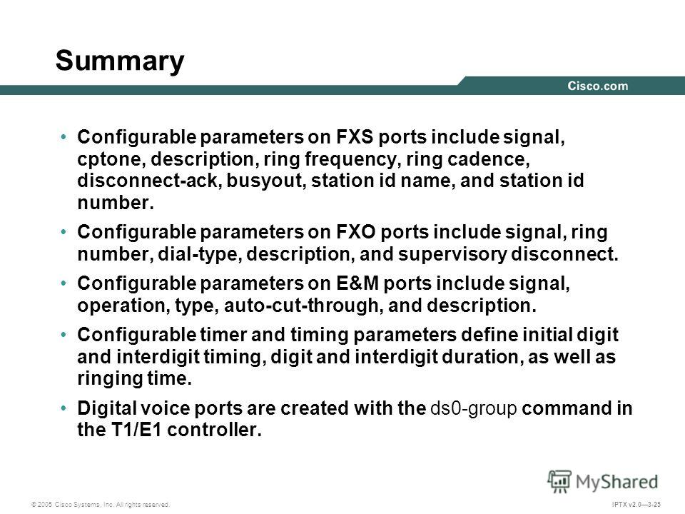 © 2005 Cisco Systems, Inc. All rights reserved. IPTX v2.03-25 Summary Configurable parameters on FXS ports include signal, cptone, description, ring frequency, ring cadence, disconnect-ack, busyout, station id name, and station id number. Configurabl