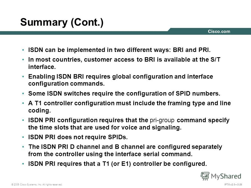 © 2005 Cisco Systems, Inc. All rights reserved. IPTX v2.03-26 Summary (Cont.) ISDN can be implemented in two different ways: BRI and PRI. In most countries, customer access to BRI is available at the S/T interface. Enabling ISDN BRI requires global c
