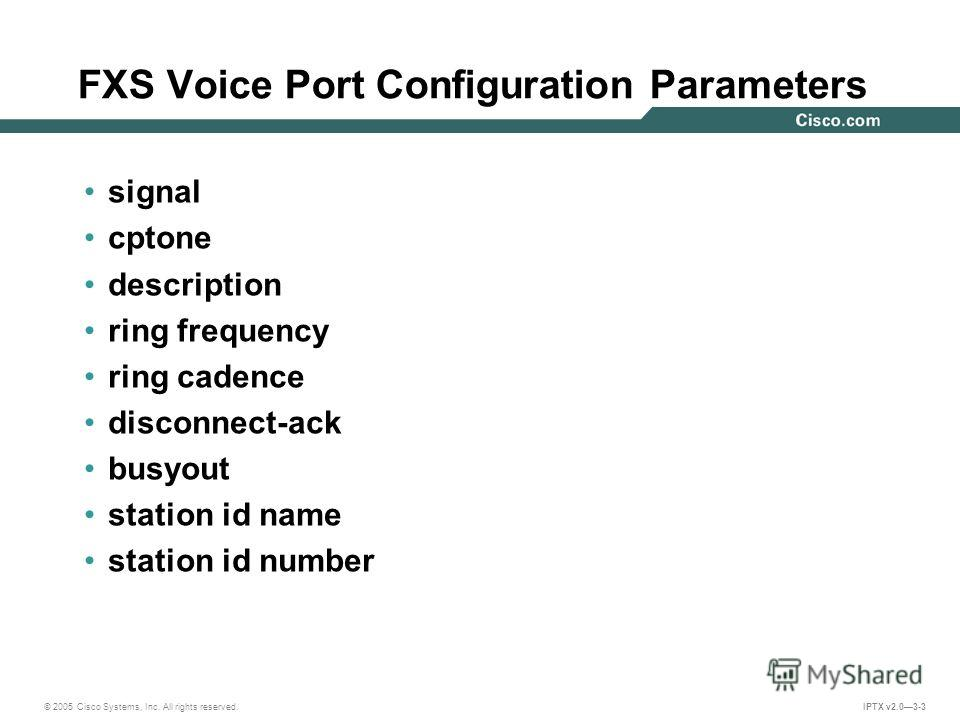 © 2005 Cisco Systems, Inc. All rights reserved. IPTX v2.03-3 FXS Voice Port Configuration Parameters signal cptone description ring frequency ring cadence disconnect-ack busyout station id name station id number