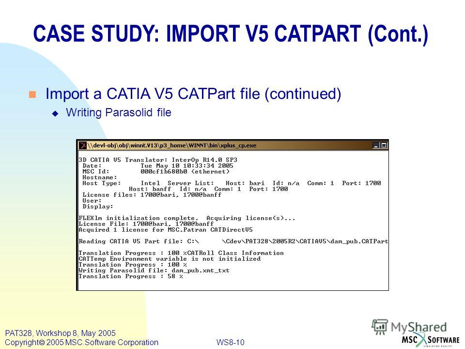 WS8-10 PAT328, Workshop 8, May 2005 Copyright 2005 MSC.Software Corporation CASE STUDY: IMPORT V5 CATPART (Cont.) n Import a CATIA V5 CATPart file (continued) u Writing Parasolid file