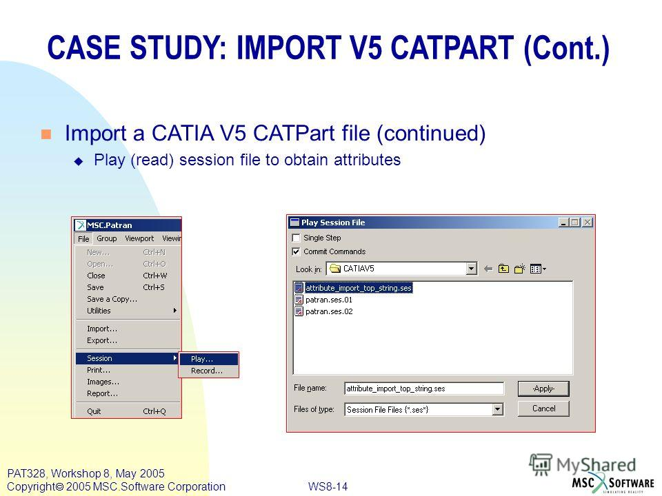 WS8-14 PAT328, Workshop 8, May 2005 Copyright 2005 MSC.Software Corporation CASE STUDY: IMPORT V5 CATPART (Cont.) n Import a CATIA V5 CATPart file (continued) u Play (read) session file to obtain attributes
