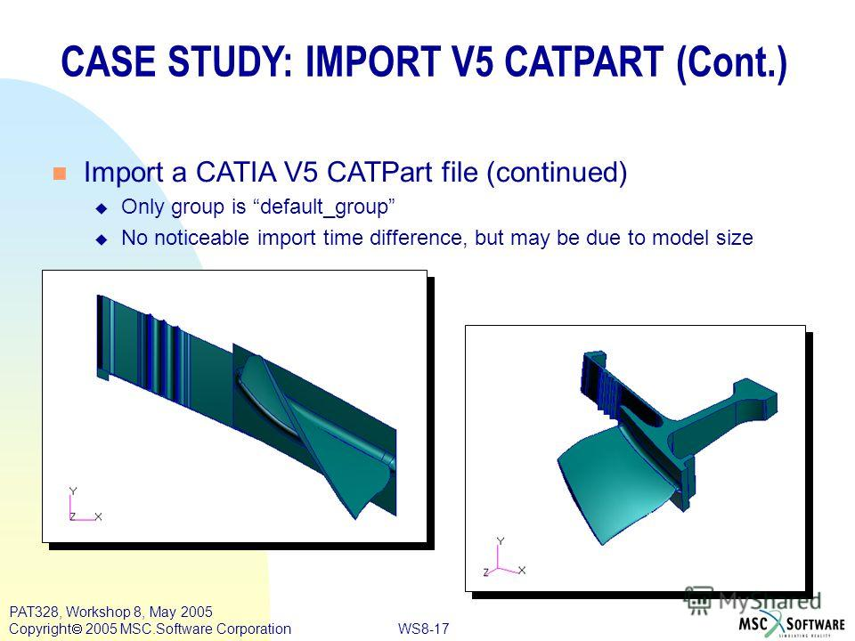 WS8-17 PAT328, Workshop 8, May 2005 Copyright 2005 MSC.Software Corporation CASE STUDY: IMPORT V5 CATPART (Cont.) n Import a CATIA V5 CATPart file (continued) u Only group is default_group u No noticeable import time difference, but may be due to mod