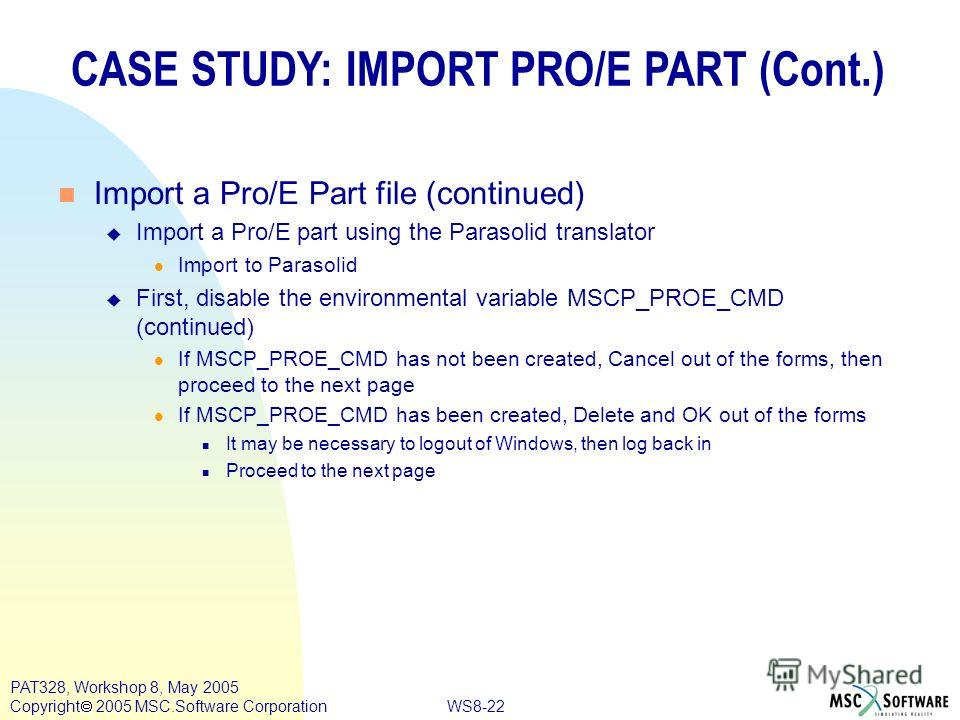 WS8-22 PAT328, Workshop 8, May 2005 Copyright 2005 MSC.Software Corporation CASE STUDY: IMPORT PRO/E PART (Cont.) n Import a Pro/E Part file (continued) u Import a Pro/E part using the Parasolid translator l Import to Parasolid u First, disable the e