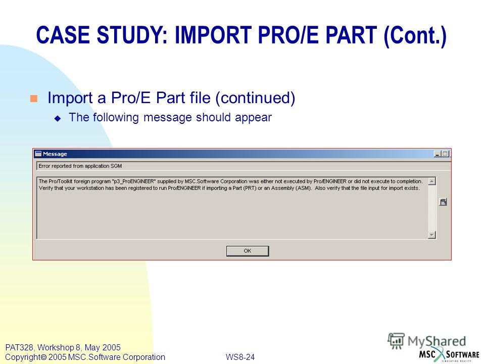 WS8-24 PAT328, Workshop 8, May 2005 Copyright 2005 MSC.Software Corporation CASE STUDY: IMPORT PRO/E PART (Cont.) n Import a Pro/E Part file (continued) u The following message should appear
