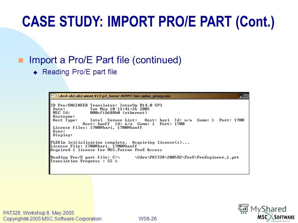 WS8-26 PAT328, Workshop 8, May 2005 Copyright 2005 MSC.Software Corporation CASE STUDY: IMPORT PRO/E PART (Cont.) n Import a Pro/E Part file (continued) u Reading Pro/E part file
