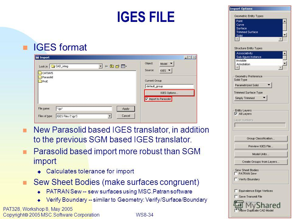 WS8-34 PAT328, Workshop 8, May 2005 Copyright 2005 MSC.Software Corporation IGES FILE n IGES format n New Parasolid based IGES translator, in addition to the previous SGM based IGES translator. n Parasolid based import more robust than SGM import u C