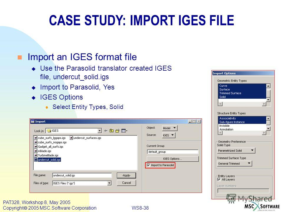 WS8-38 PAT328, Workshop 8, May 2005 Copyright 2005 MSC.Software Corporation CASE STUDY: IMPORT IGES FILE n Import an IGES format file u Use the Parasolid translator created IGES file, undercut_solid.igs u Import to Parasolid, Yes u IGES Options l Sel