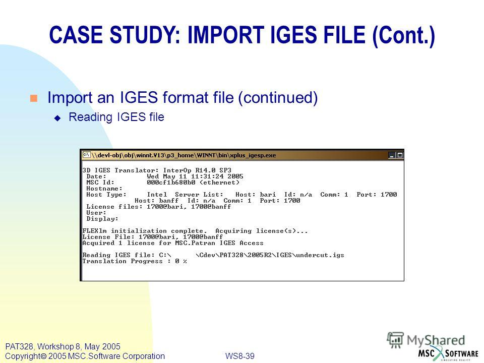 WS8-39 PAT328, Workshop 8, May 2005 Copyright 2005 MSC.Software Corporation n Import an IGES format file (continued) u Reading IGES file CASE STUDY: IMPORT IGES FILE (Cont.)