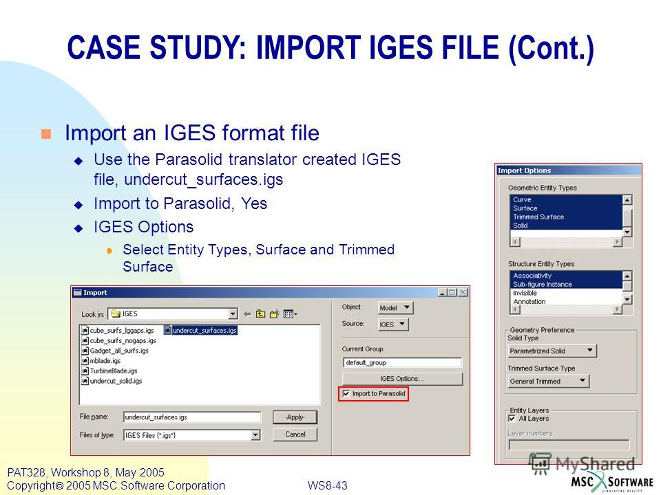 WS8-43 PAT328, Workshop 8, May 2005 Copyright 2005 MSC.Software Corporation CASE STUDY: IMPORT IGES FILE (Cont.) n Import an IGES format file u Use the Parasolid translator created IGES file, undercut_surfaces.igs u Import to Parasolid, Yes u IGES Op