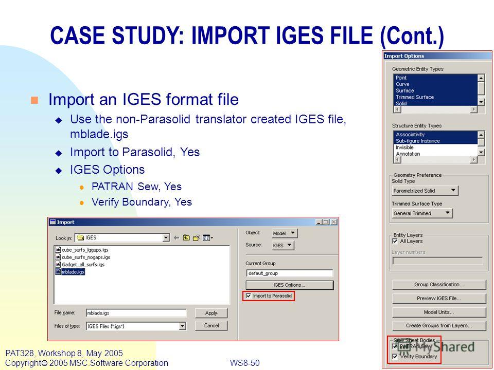 WS8-50 PAT328, Workshop 8, May 2005 Copyright 2005 MSC.Software Corporation CASE STUDY: IMPORT IGES FILE (Cont.) n Import an IGES format file u Use the non-Parasolid translator created IGES file, mblade.igs u Import to Parasolid, Yes u IGES Options l