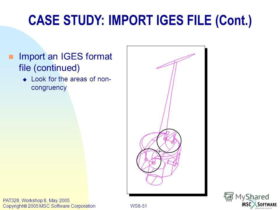 WS8-51 PAT328, Workshop 8, May 2005 Copyright 2005 MSC.Software Corporation CASE STUDY: IMPORT IGES FILE (Cont.) n Import an IGES format file (continued) u Look for the areas of non- congruency