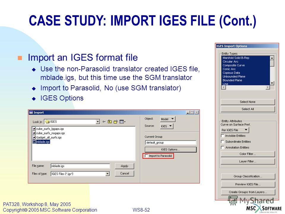 WS8-52 PAT328, Workshop 8, May 2005 Copyright 2005 MSC.Software Corporation CASE STUDY: IMPORT IGES FILE (Cont.) n Import an IGES format file u Use the non-Parasolid translator created IGES file, mblade.igs, but this time use the SGM translator u Imp