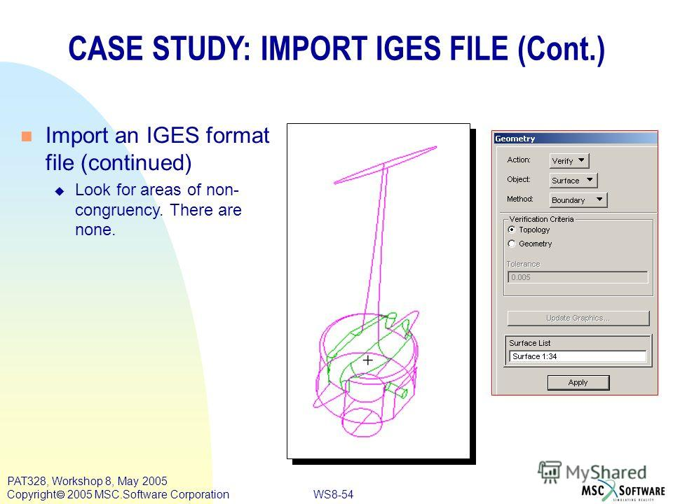 WS8-54 PAT328, Workshop 8, May 2005 Copyright 2005 MSC.Software Corporation CASE STUDY: IMPORT IGES FILE (Cont.) n Import an IGES format file (continued) u Look for areas of non- congruency. There are none.