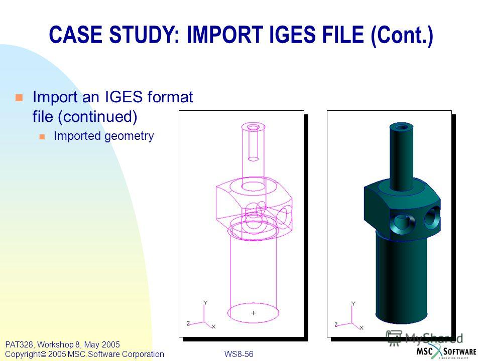 WS8-56 PAT328, Workshop 8, May 2005 Copyright 2005 MSC.Software Corporation CASE STUDY: IMPORT IGES FILE (Cont.) n Import an IGES format file (continued) n Imported geometry