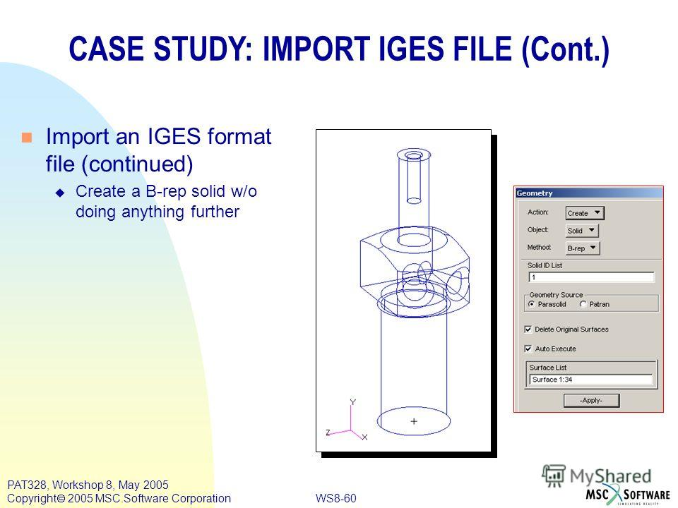 WS8-60 PAT328, Workshop 8, May 2005 Copyright 2005 MSC.Software Corporation CASE STUDY: IMPORT IGES FILE (Cont.) n Import an IGES format file (continued) u Create a B-rep solid w/o doing anything further