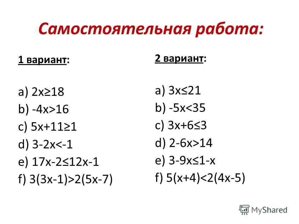 Самостоятельная работа: 1 вариант: а) 2 х 18 b) -4 х>16 c) 5 х+111 d) 3-2 х2(5 х-7) 2 вариант: а) 3 х 21 b) -5 х14 e) 3-9 х 1-х f) 5(х+4)