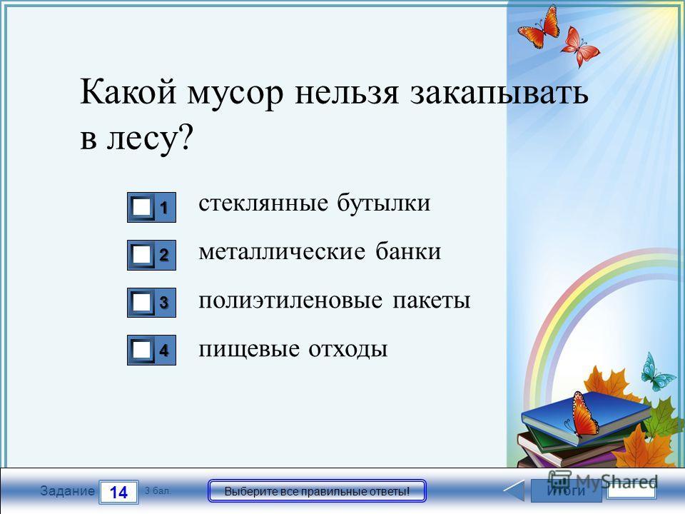 FokinaLida.75@mail.ru Итоги 14 Задание 3 бал. Выберите все правильные ответы! 1111 2222 3333 4444 Какой мусор нельзя закапывать в лесу? стеклянные бутылки металлические банки полиэтиленовые пакеты пищевые отходы