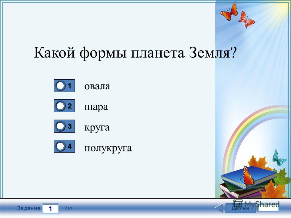 FokinaLida.75@mail.ru Далее 1 Задание 1 бал. 1111 2222 3333 4444 Какой формы планета Земля? овала шара круга полукруга