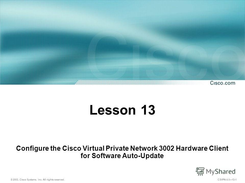 © 2003, Cisco Systems, Inc. All rights reserved. CSVPN 4.013-1 Lesson 13 Configure the Cisco Virtual Private Network 3002 Hardware Client for Software Auto-Update