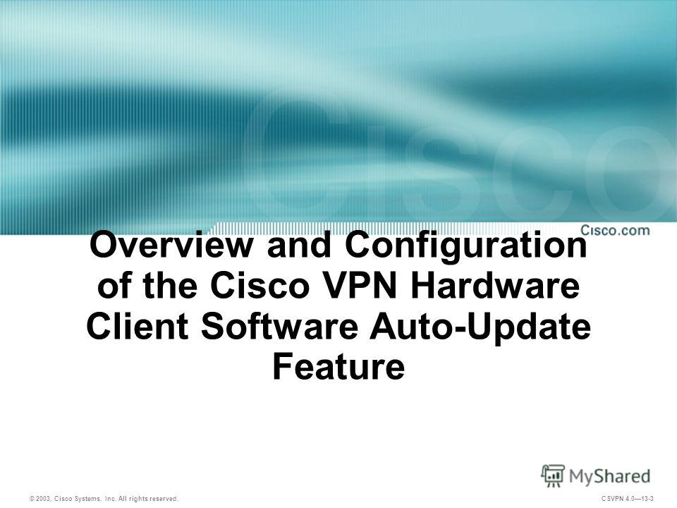 © 2003, Cisco Systems, Inc. All rights reserved. CSVPN 4.013-3 Overview and Configuration of the Cisco VPN Hardware Client Software Auto-Update Feature