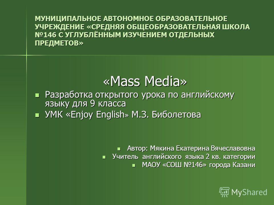 МУНИЦИПАЛЬНОЕ АВТОНОМНОЕ ОБРАЗОВАТЕЛЬНОЕ УЧРЕЖДЕНИЕ «СРЕДНЯЯ ОБЩЕОБРАЗОВАТЕЛЬНАЯ ШКОЛА 146 С УГЛУБЛЁННЫМ ИЗУЧЕНИЕМ ОТДЕЛЬНЫХ ПРЕДМЕТОВ» «Mass Media» Разработка открытого урока по английскому языку для 9 класса УМК «Enjoy English» М.З. Биболетова Авто