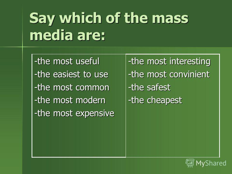 Say which of the mass media are: -the most useful -the easiest to use -the most common -the most modern -the most expensive -the most interesting -the most convinient -the safest -the cheapest