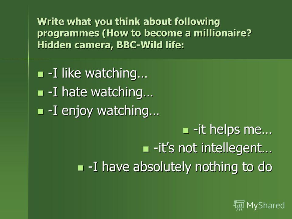 Write what you think about following programmes (How to become a millionaire? Hidden camera, BBC-Wild life: -I like watching… -I like watching… -I hate watching… -I hate watching… -I enjoy watching… -I enjoy watching… -it helps me… -it helps me… -its