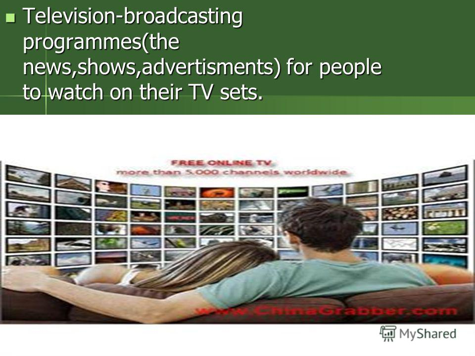 Television-broadcasting programmes(the news,shows,advertisments) for people to watch on their TV sets. Television-broadcasting programmes(the news,shows,advertisments) for people to watch on their TV sets.