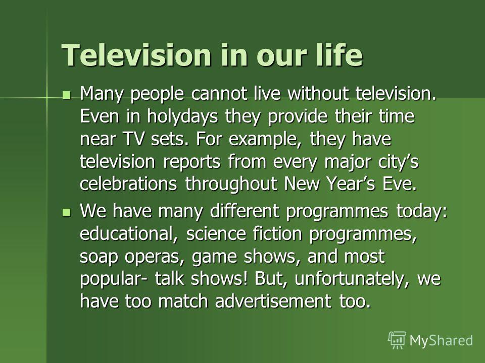 Television in our life Many people cannot live without television. Even in holydays they provide their time near TV sets. For example, they have television reports from every major citys celebrations throughout New Years Eve. Many people cannot live