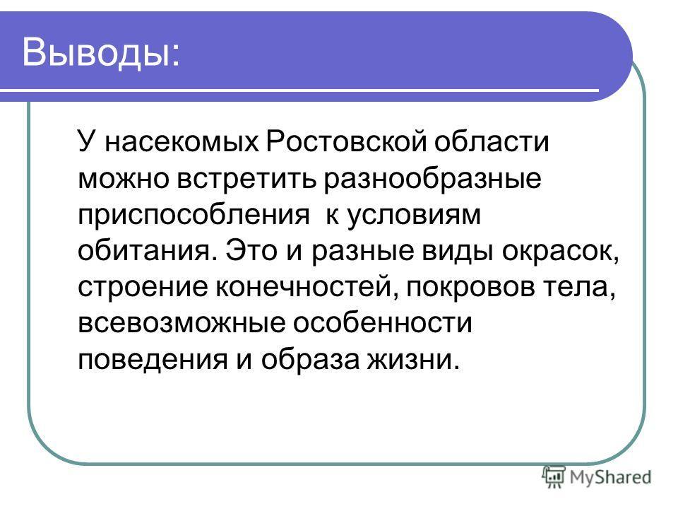 Выводы: У насекомых Ростовской области можно встретить разнообразные приспособления к условиям обитания. Это и разные виды окрасок, строение конечностей, покровов тела, всевозможные особенности поведения и образа жизни.