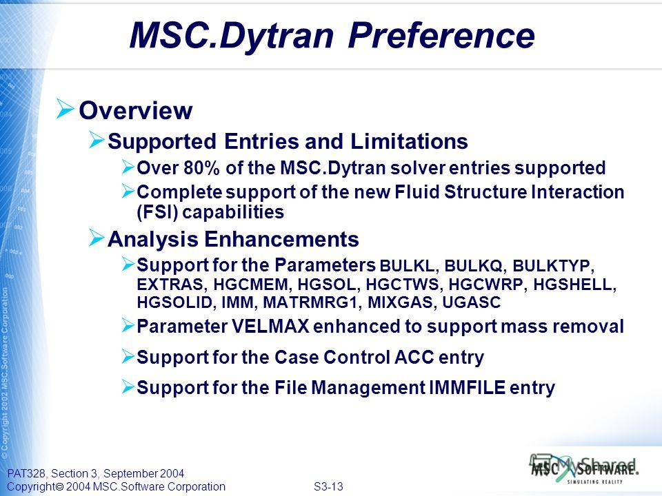 PAT328, Section 3, September 2004 Copyright 2004 MSC.Software Corporation S3-13 Overview Supported Entries and Limitations Over 80% of the MSC.Dytran solver entries supported Complete support of the new Fluid Structure Interaction (FSI) capabilities