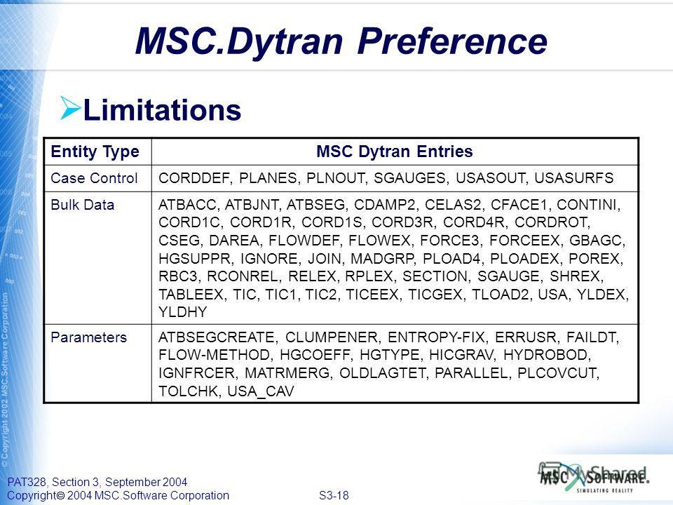 PAT328, Section 3, September 2004 Copyright 2004 MSC.Software Corporation S3-18 Limitations MSC.Dytran Preference Entity TypeMSC Dytran Entries Case ControlCORDDEF, PLANES, PLNOUT, SGAUGES, USASOUT, USASURFS Bulk DataATBACC, ATBJNT, ATBSEG, CDAMP2, C