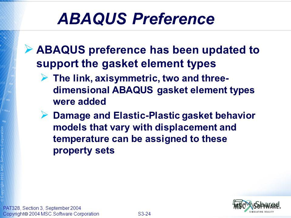 PAT328, Section 3, September 2004 Copyright 2004 MSC.Software Corporation S3-24 ABAQUS preference has been updated to support the gasket element types The link, axisymmetric, two and three- dimensional ABAQUS gasket element types were added Damage an