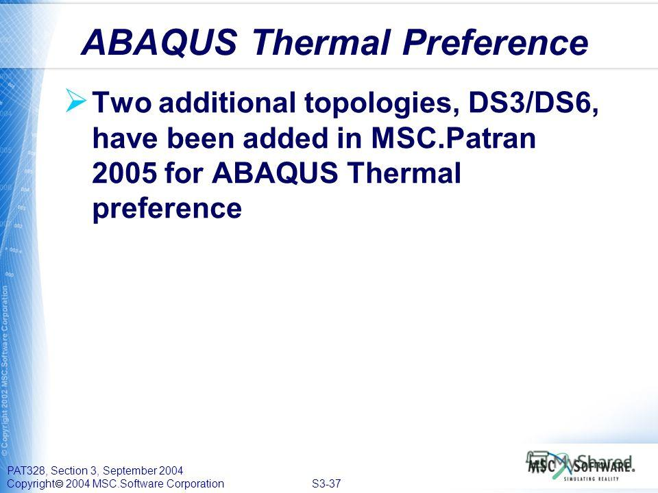 PAT328, Section 3, September 2004 Copyright 2004 MSC.Software Corporation S3-37 Two additional topologies, DS3/DS6, have been added in MSC.Patran 2005 for ABAQUS Thermal preference ABAQUS Thermal Preference