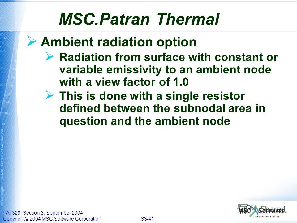 PAT328, Section 3, September 2004 Copyright 2004 MSC.Software Corporation S3-41 Ambient radiation option Radiation from surface with constant or variable emissivity to an ambient node with a view factor of 1.0 This is done with a single resistor defi