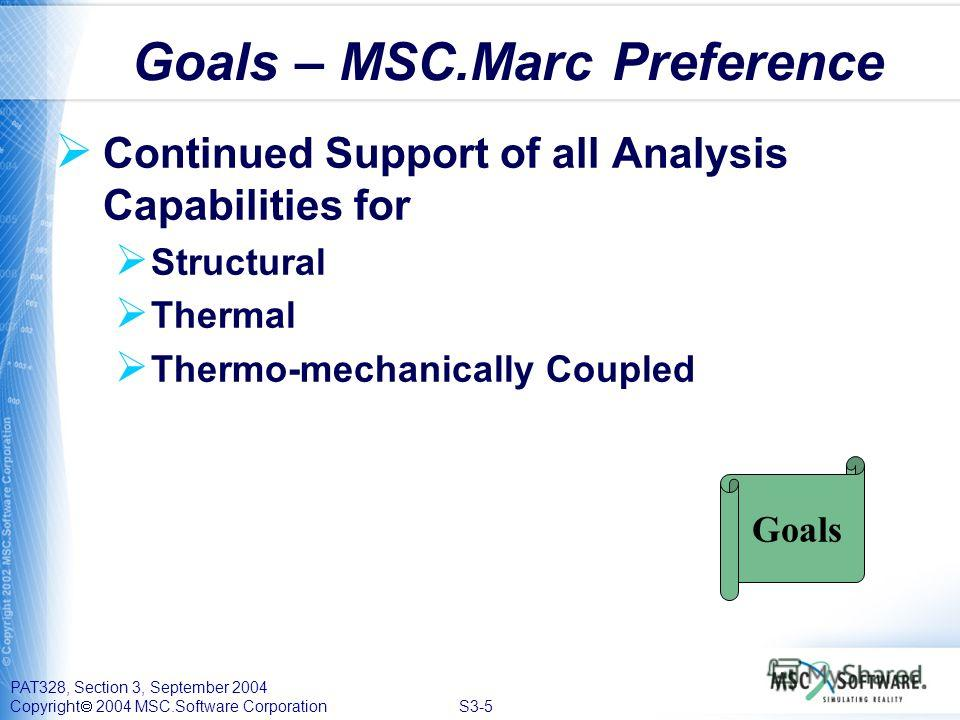 PAT328, Section 3, September 2004 Copyright 2004 MSC.Software Corporation S3-5 Continued Support of all Analysis Capabilities for Structural Thermal Thermo-mechanically Coupled Goals – MSC.Marc Preference Goals