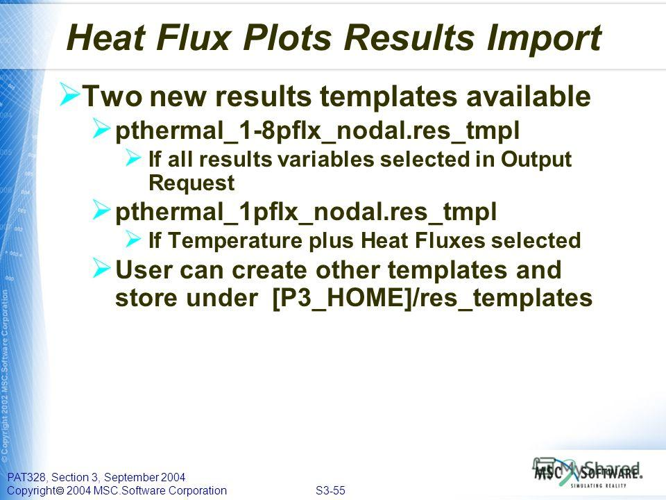 PAT328, Section 3, September 2004 Copyright 2004 MSC.Software Corporation S3-55 Heat Flux Plots Results Import Two new results templates available pthermal_1-8pflx_nodal.res_tmpl If all results variables selected in Output Request pthermal_1pflx_noda