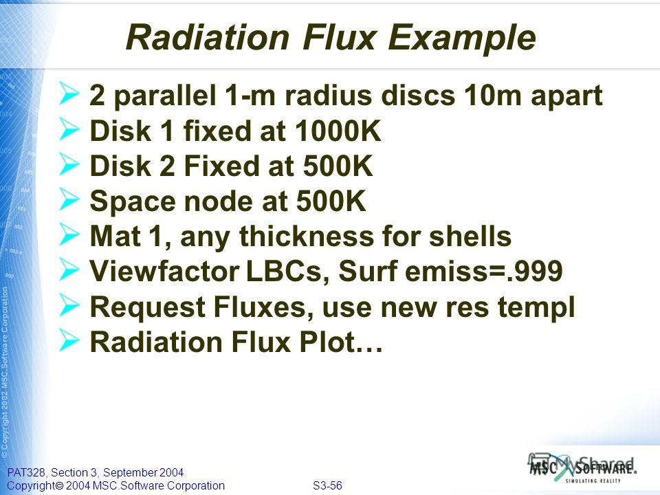 PAT328, Section 3, September 2004 Copyright 2004 MSC.Software Corporation S3-56 Radiation Flux Example 2 parallel 1-m radius discs 10m apart Disk 1 fixed at 1000K Disk 2 Fixed at 500K Space node at 500K Mat 1, any thickness for shells Viewfactor LBCs