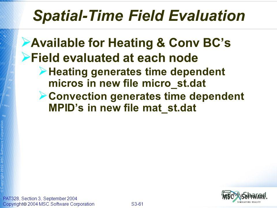 PAT328, Section 3, September 2004 Copyright 2004 MSC.Software Corporation S3-61 Spatial-Time Field Evaluation Available for Heating & Conv BCs Field evaluated at each node Heating generates time dependent micros in new file micro_st.dat Convection ge