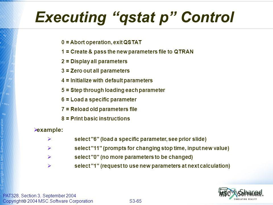 PAT328, Section 3, September 2004 Copyright 2004 MSC.Software Corporation S3-65 Executing qstat p Control 0 = Abort operation, exit QSTAT 1 = Create & pass the new parameters file to QTRAN 2 = Display all parameters 3 = Zero out all parameters 4 = In