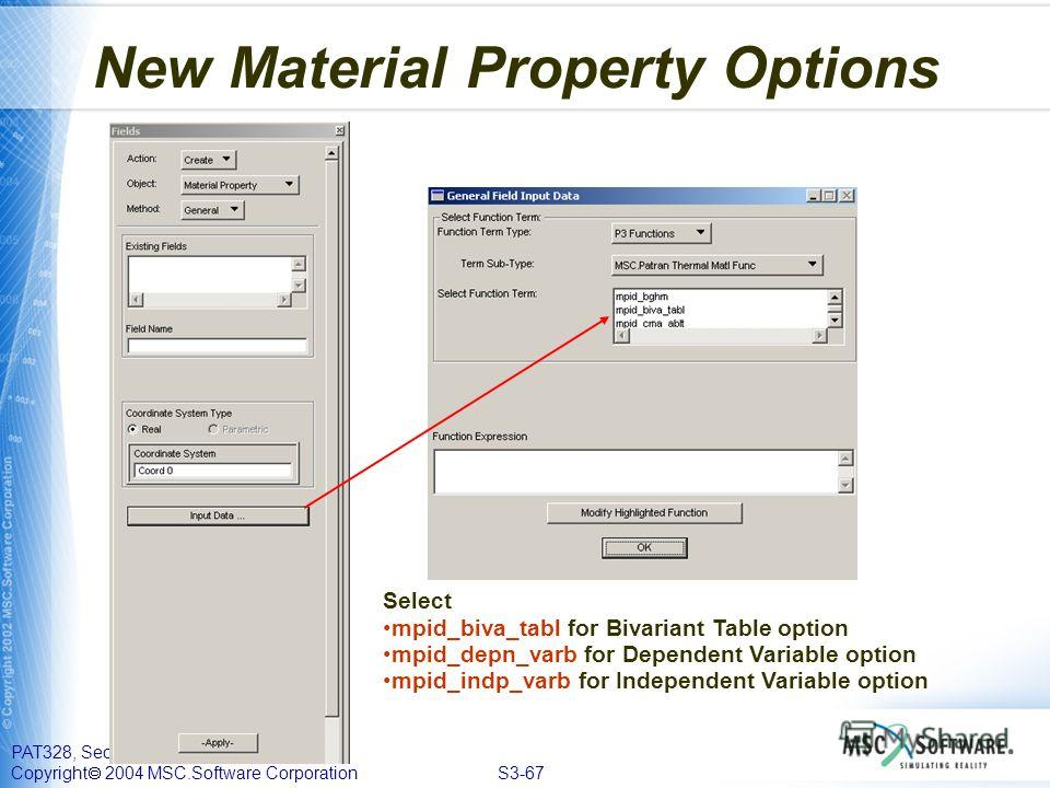 PAT328, Section 3, September 2004 Copyright 2004 MSC.Software Corporation S3-67 New Material Property Options Select mpid_biva_tabl for Bivariant Table option mpid_depn_varb for Dependent Variable option mpid_indp_varb for Independent Variable option