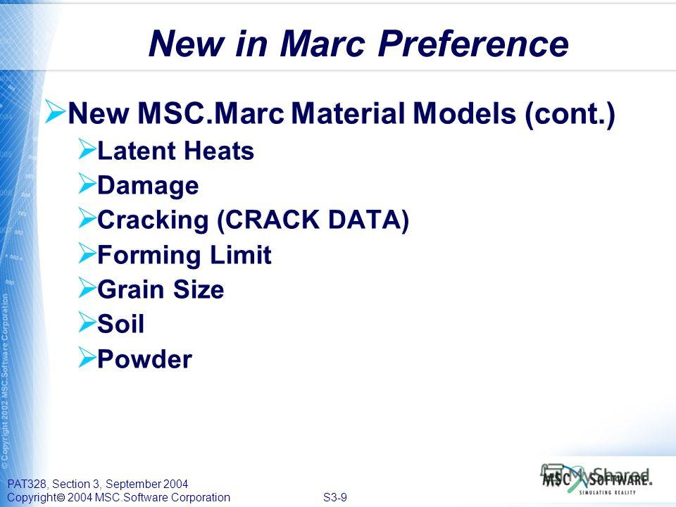 PAT328, Section 3, September 2004 Copyright 2004 MSC.Software Corporation S3-9 New in Marc Preference New MSC.Marc Material Models (cont.) Latent Heats Damage Cracking (CRACK DATA) Forming Limit Grain Size Soil Powder New MSC.Marc Material Models (co