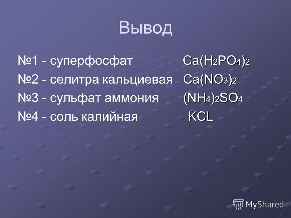 Вывод 1 - суперфосфат C a(H2PO4)2 2 - селитра кальциевая C a(NO3)2 3 - сульфат аммония ( NH4)2SO4 4 - соль калийная K CL