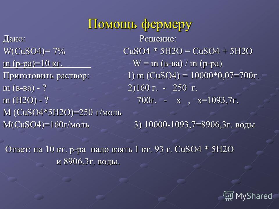 Помощь фермеру Дано: Решение: W(СuSO4)= 7% СuSO4 * 5Н2О = СuSO4 + 5Н2О m (р-ра)=10 кг. W W = m (в-ва) / m (р-ра) Приготовить раствор: 1) m (СuSO4) = 10000*0,07=700 г. m (в-ва) - ? 2)160 г. - 250 г. m (Н2О) - ? 700 г. - х, х=1093,7 г. М (СuSO4*5Н2О)=2