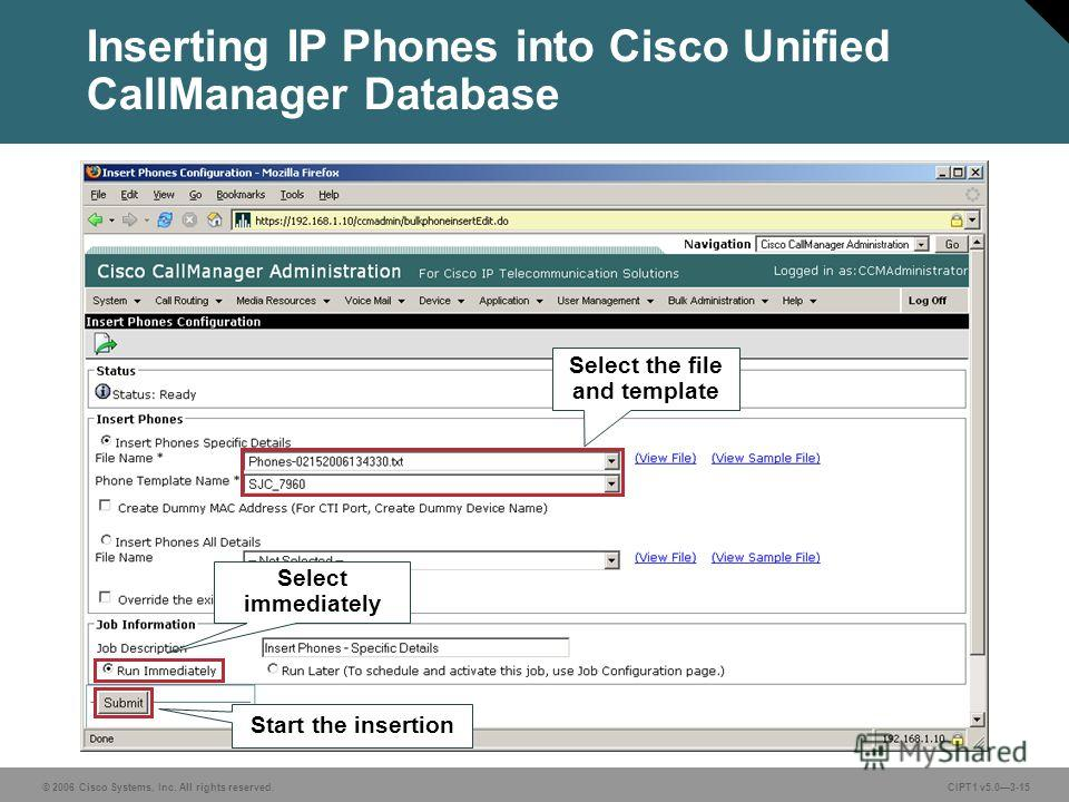 © 2006 Cisco Systems, Inc. All rights reserved. CIPT1 v5.03-15 Inserting IP Phones into Cisco Unified CallManager Database Select the file and template Start the insertion Select immediately