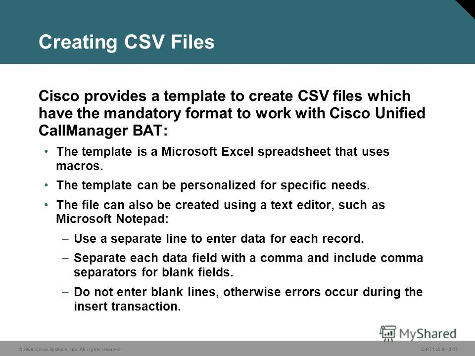 © 2006 Cisco Systems, Inc. All rights reserved. CIPT1 v5.03-17 Creating CSV Files Cisco provides a template to create CSV files which have the mandatory format to work with Cisco Unified CallManager BAT: The template is a Microsoft Excel spreadsheet