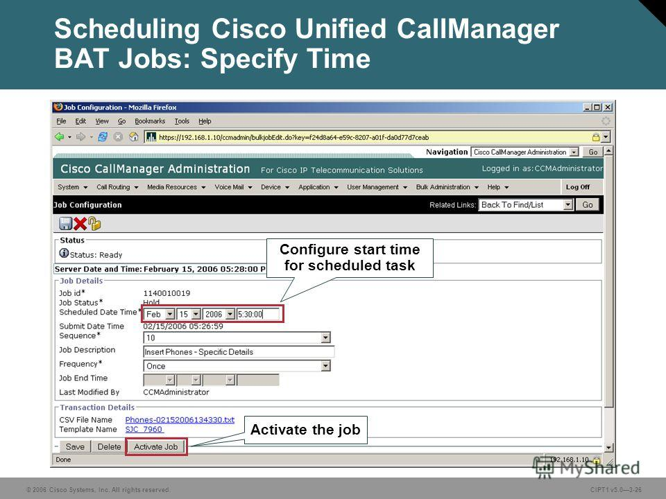 © 2006 Cisco Systems, Inc. All rights reserved. CIPT1 v5.03-26 Scheduling Cisco Unified CallManager BAT Jobs: Specify Time Configure start time for scheduled task Activate the job